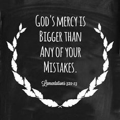 God's mercy is bigger than any of your mistakes. Lamentations 3:22-23 <3