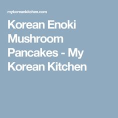 Korean Enoki Mushroom Pancakes - My Korean Kitchen