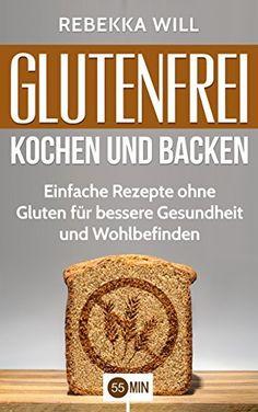 Glutenfrei kochen und backen: Einfache Rezepte ohne Gluten für bessere Gesundheit und Wohlbefinden. (glutenfrei kochen, glutenfrei backen, glutenfrei genießen, ... rezepte, glutenfreie küche, gluten)