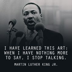 "Wish I could learn to do this! Wise quote from Dr. Martin Luther King Jr. on the art of silence. ""I have learned this art: When I have nothing more to say, I stop talking."""