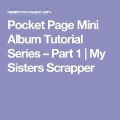 Pocket Page Mini Album Tutorial Series – Part 1 | My Sisters Scrapper