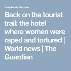 Back on the tourist trail: the hotel where women were raped and tortured | World news | The Guardian