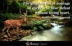 The greatest test of courage on earth is to bear defeat without losing heart. - Robert Green Ingersoll