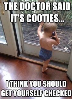 The doctor said it's cooties... I think you should get yourself checked.