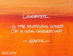 Laughter...  ...is the glorious sound Of a soul waking up!   ~ Hafiz ~
