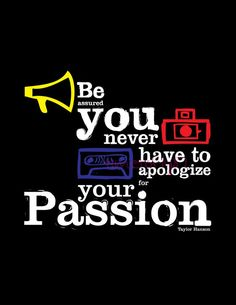 Be assured you never have to apologize for your passion.