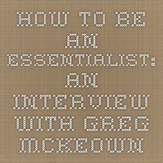 HOW TO BE AN ESSENTIALIST: AN INTERVIEW WITH GREG MCKEOWN