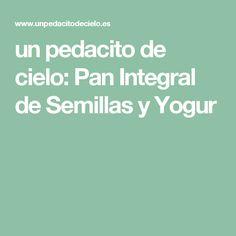 un pedacito de cielo: Pan Integral de Semillas y Yogur