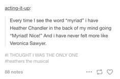 """I either hear that or Veronica's """"I was having my period"""" in the voice. Also my English teacher says myriad a lot so that's fun for my Heathers side"""
