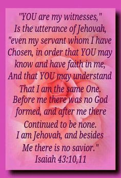 You are my witnesses is the utterance of Jehovah... - Isaiah 43:10, 11.
