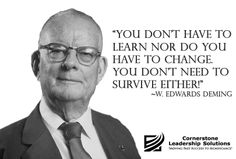 """You don't have to learn nor do you have to change. You don't need to survive either!"" ~ W. Edwards Deming"