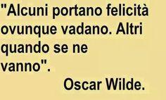 Alcuni portano felicità ovunque vadano. Altri quando se ne vanno. Oscar Wilde.