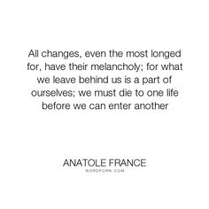 "Anatole France - ""All changes, even the most longed for, have their melancholy; for what we leave behind..."". inspirational"