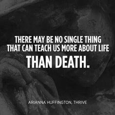 There may be no single thing that can teach us more about Life than Death. -- Ariana Huffington
