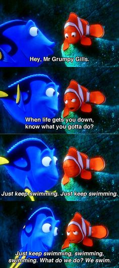 Ahhh! You've got to swim! - Dory.   Marlin: Ahh! Dory stop! Stop!   (dark abyss)  Dory: Hey, am I dead?  Marlin: No, Dory, you're not dead.  Dory: Are you my concious? haha. :) @Kara Morehouse Cushman