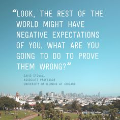 """""""Look, the rest of the world might have negative expectations of you. What are you going to do to prove them wrong?"""" - Professor David Stovall #quotes"""