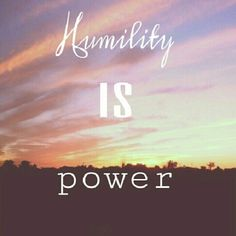 Humility is power.