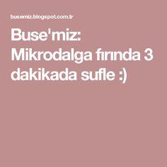 Buse'miz: Mikrodalga fırında 3 dakikada sufle :)