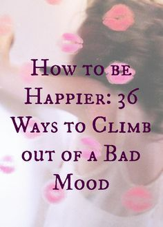 How to be Happier: 36 Ways to Climb out of a Bad Mood -- #happy #positive #wellness For days when I'm down