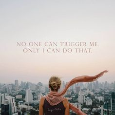 «No one can trigger me. Only I can do that.» ~ Byron Katie