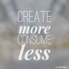 Create More. Consume Less. Live it every day.