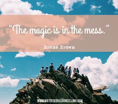 """The magic is in the mess.""–Brené Brown"