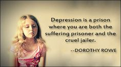 Depression is a prison where you are both the suffering prisoner and the cruel jailor.