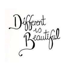 Different is Beautiful. Something important to remember.