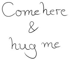 Come here & hug me