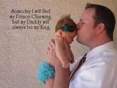 Someday I will find my Prince Charming, but my Daddy will always be my King.
