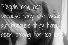 """""""People cry, not because they are weak, but because they have been strong for too long."""""""