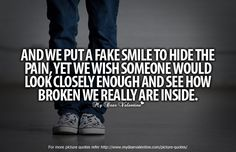 And we put a fake smile to hide the pain, yet we wish someone would look closely enough and see how broken we really are inside.