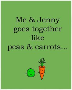 Aww :) like peas and carrots honey! <3<3<3<3 (btw its from forrest gump)! -Brandon