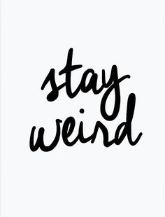 Always choose to stay weird.