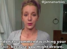 Washing your face while drunk, yeah I would probably drown..