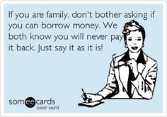 Free and Funny News Ecard: If you are family, don't bother asking if you can borrow money. Create and send your own custom News ecard. Family Quotes, Book Quotes, Life Quotes, Welcome Back To Work, Loan Money, Best Quotes Ever, Borrow Money, Managing Your Money, Money Quotes