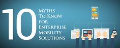Common Corporate myths and misconceptions about Enterprise Mobility Solutions a developer must discard in building revenue-generating applications for the enterprise.