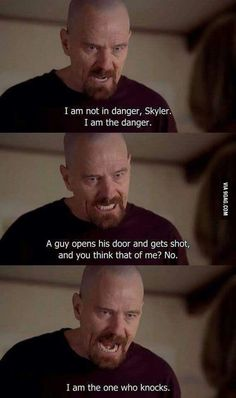 """I am not in danger, Skyler. I am the danger. A guy opens his door and gets shot and you think that of me? I am the one who knocks."" One of my favourite scenes of Breaking Bad."