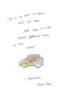 """""""It is hard to leave-- until you leave. And then if is the easiest goddamned thing in the world."""" -John Green, Paper Towns"""