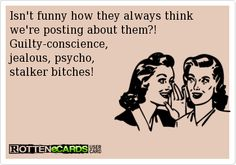 Isnt funny how they always think were posting about them?!  Guilty-conscience, jealous, psycho,stalker bitches!