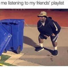 HAHAHAHAHAHAHA OMG but for real tho nobody here listens to the same music as I do which is sometimes frustrating af