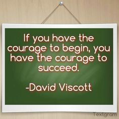 If you have the courage to begin, you have the courage to succeed.  -David Viscott Via bfhsnetwork.com