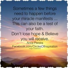 """Do not look at the things that don't go right. Pay no attention nor time to things beyond your control - except to learn from them. """"Sometimes a few things need to happen before your #miracle manifests... This can also be a test of your faith. Don't lose hope & Believe you will receive."""" - Circles Of Inspiration by Anna Pereira"""