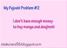 ~Anime all the way~: my fujoshi problem #2<<if we're talking about buying from the Internet then no I can't (T_T)