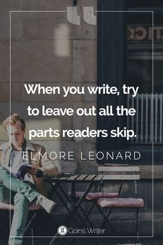 """""""When you write, try to leave out all the parts readers skip."""" ― Elmore Leonard"""