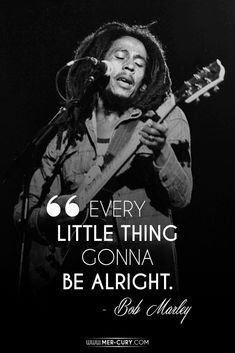 Carry THIS Attitude For More Happiness |  The main lyrics from Three Little Birds is this quote over and over again. Is there a reason that this is still one of Bob Marley's most popular songs? Probably! It's a powerful little message that we can all hold on to during times of trouble or hardship. And it's true | http://mer-cury.com/greatest-minds/15-bob-marley-quotes-that-will-stand-the-test-of-time/