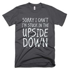 Every bodies talking about Sorry I Can't I'm... Have you seen it yet? http://mortalthreads.com/products/sorry-i-cant-im-stuck-in-the-upside-down-t-shirt