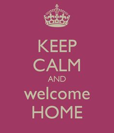 KEEP CALM AND welcome HOME