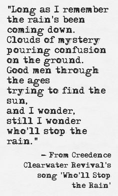 Lyrics from Creedence Clearwater Revival's song 'Who'll Stop the Rain'  | http://www.humancondition.com