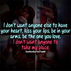 I don't want anyone else to have your heart, kiss your lips, be in your arms, or be the one you love. I don't want anyone to take my place.     Tags : Couple, cute, kissing, sweet, funny, perfect relationship, lips, arms, quote